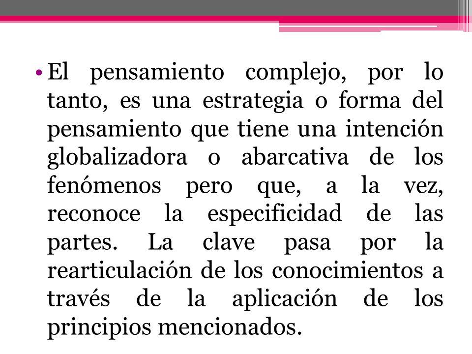 El pensamiento complejo, por lo tanto, es una estrategia o forma del pensamiento que tiene una intención globalizadora o abarcativa de los fenómenos p