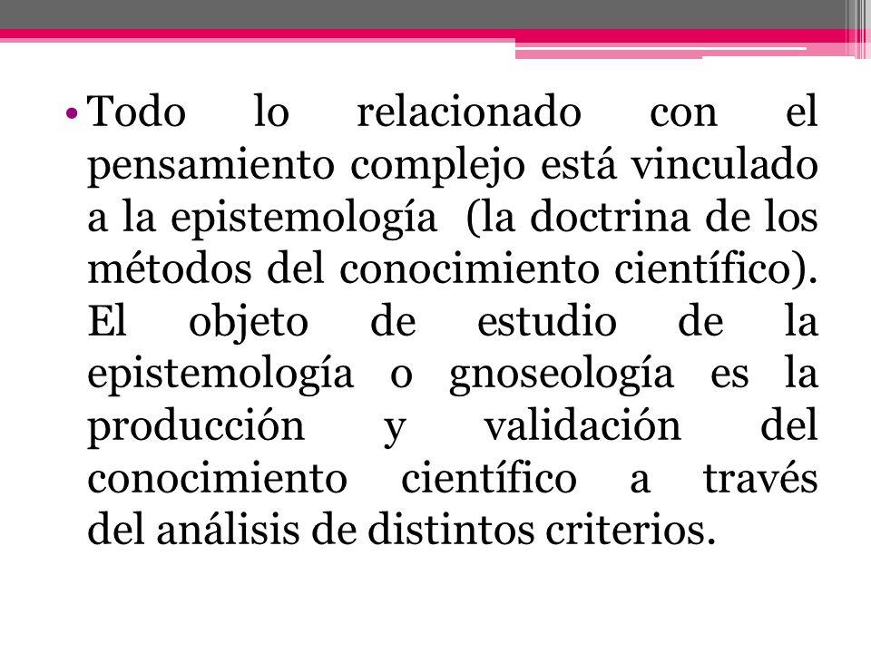 Todo lo relacionado con el pensamiento complejo está vinculado a la epistemología (la doctrina de los métodos del conocimiento científico). El objeto