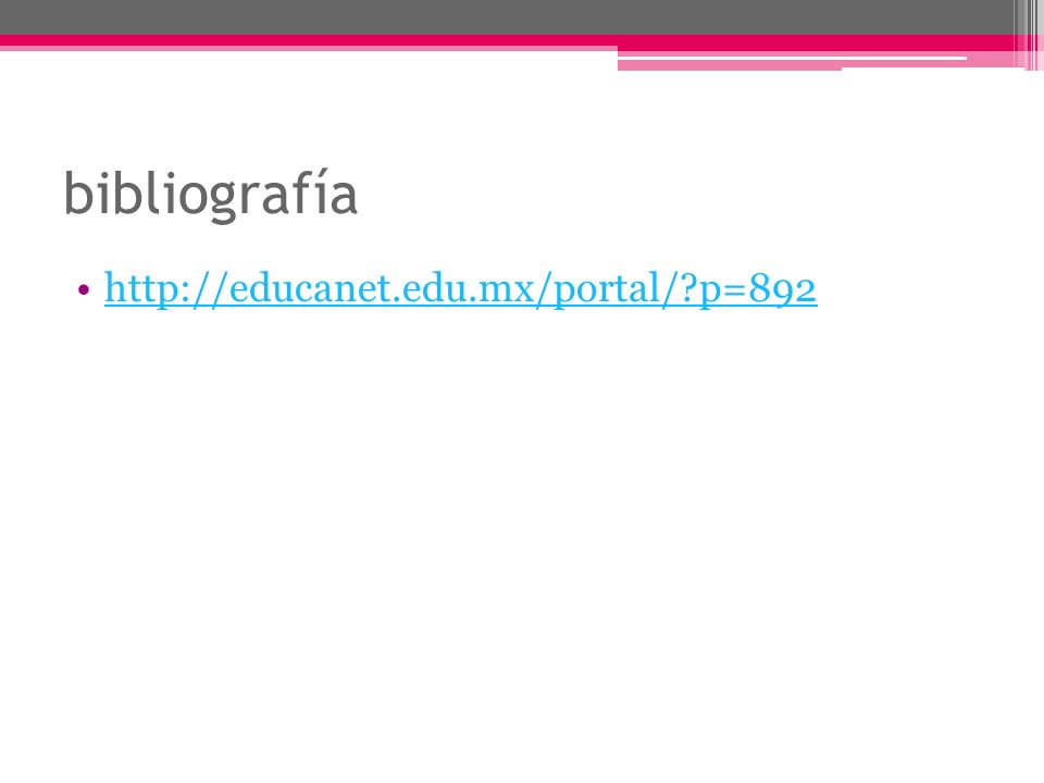 bibliografía http://educanet.edu.mx/portal/?p=892