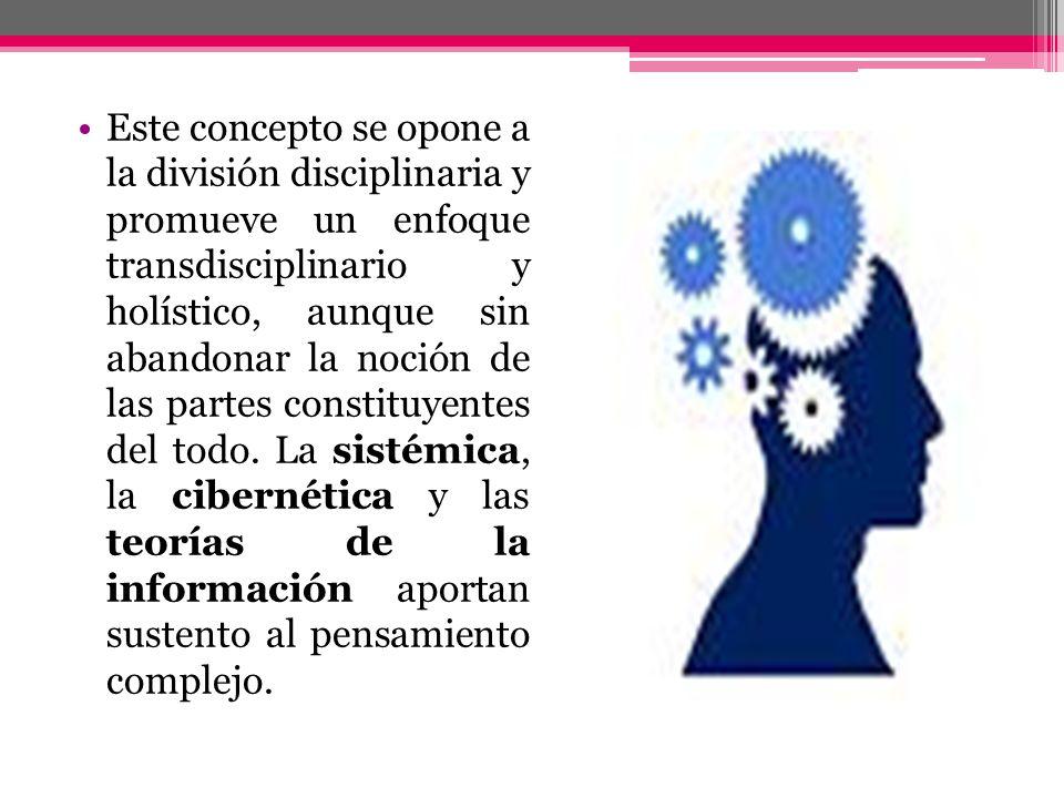 Este concepto se opone a la división disciplinaria y promueve un enfoque transdisciplinario y holístico, aunque sin abandonar la noción de las partes
