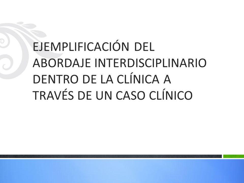 EJEMPLIFICACIÓN DEL ABORDAJE INTERDISCIPLINARIO DENTRO DE LA CLÍNICA A TRAVÉS DE UN CASO CLÍNICO