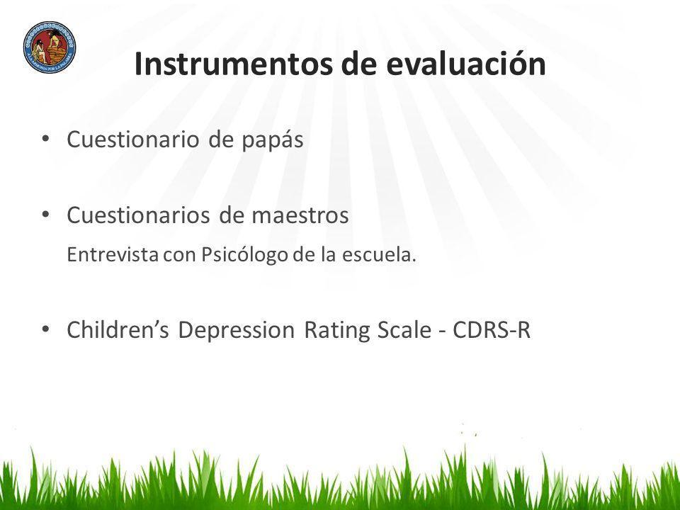 Instrumentos de evaluación Cuestionario de papás Cuestionarios de maestros Entrevista con Psicólogo de la escuela. Childrens Depression Rating Scale -