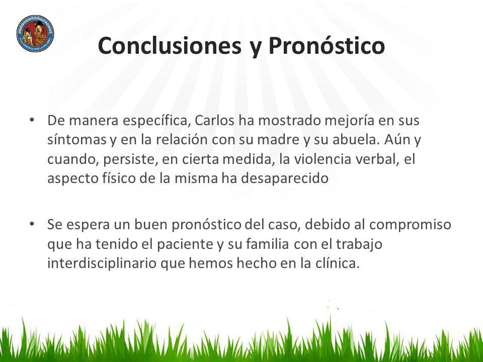 Conclusiones y Pronóstico De manera específica, Carlos ha mostrado mejoría en sus síntomas y en la relación con su madre y su abuela. Aún y cuando, pe
