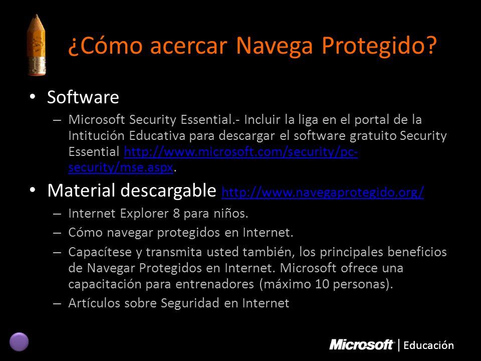 Educación ¿Cómo acercar Navega Protegido? Software – Microsoft Security Essential.- Incluir la liga en el portal de la Intitución Educativa para desca
