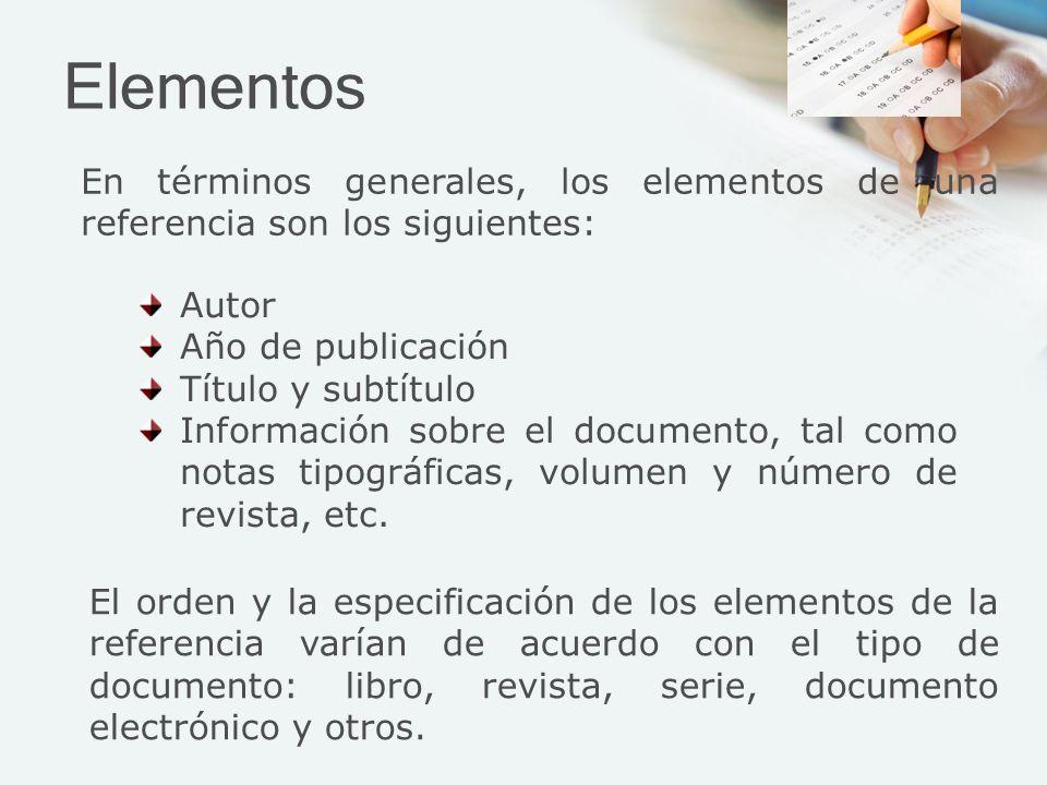 Elementos En términos generales, los elementos de una referencia son los siguientes: El orden y la especificación de los elementos de la referencia varían de acuerdo con el tipo de documento: libro, revista, serie, documento electrónico y otros.