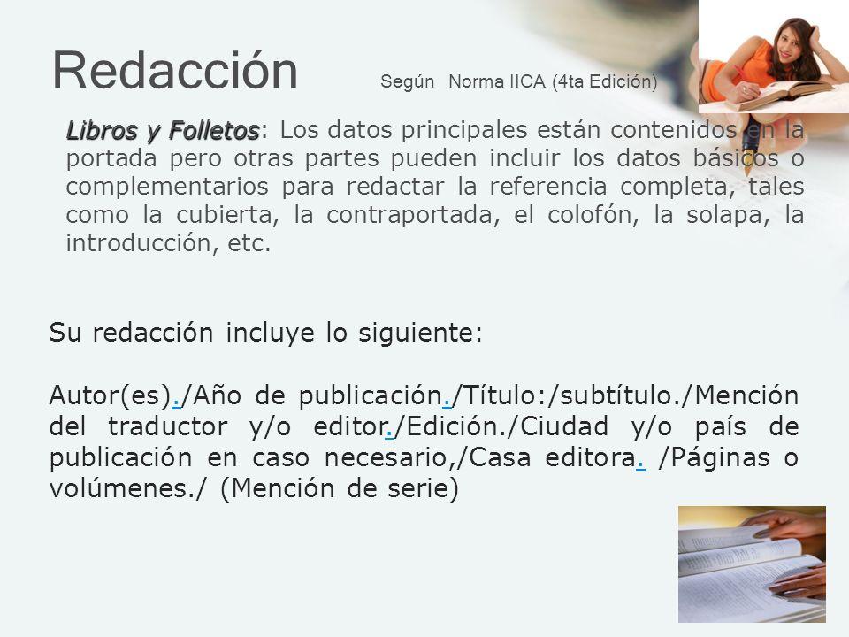 Redacción Según Norma IICA (4ta Edición) Libros y Folletos Libros y Folletos: Los datos principales están contenidos en la portada pero otras partes pueden incluir los datos básicos o complementarios para redactar la referencia completa, tales como la cubierta, la contraportada, el colofón, la solapa, la introducción, etc.
