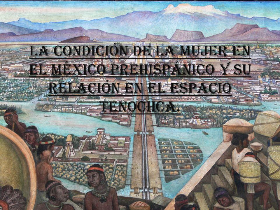 Justificación El tema de la mujer prehispánica aún ha dejado mucho que desear, ya que las investigaciones que se han hecho han sido buenas, pero falta ahondar más en la temática del rol que desempeñaba la mujer en Tenochtitlán dentro del espacio tenochca.