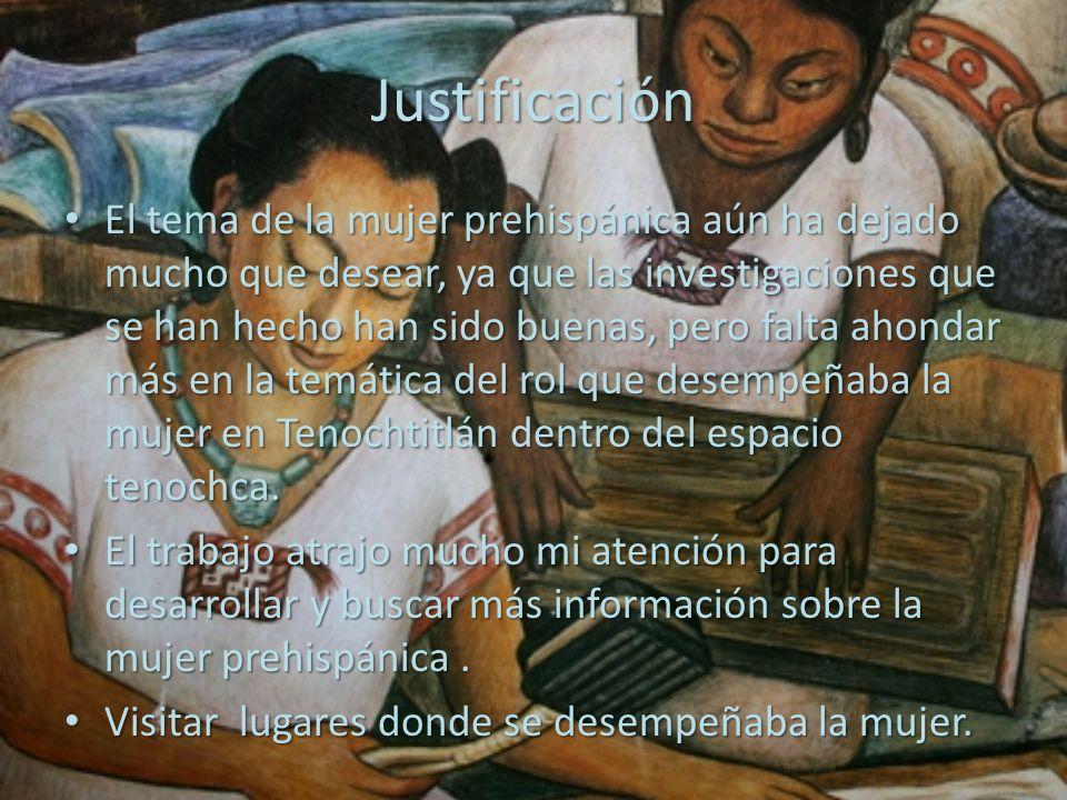 Justificación El tema de la mujer prehispánica aún ha dejado mucho que desear, ya que las investigaciones que se han hecho han sido buenas, pero falta