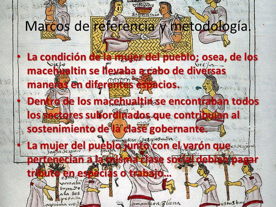 Marcos de referencia y metodología. La condición de la mujer del pueblo; osea, de los macehualtin se llevaba a cabo de diversas maneras en diferentes