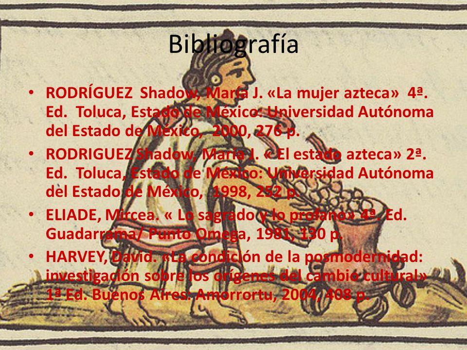 Bibliografía RODRÍGUEZ Shadow, María J. «La mujer azteca» 4ª. Ed. Toluca, Estado de México: Universidad Autónoma del Estado de México, 2000, 276 p. RO