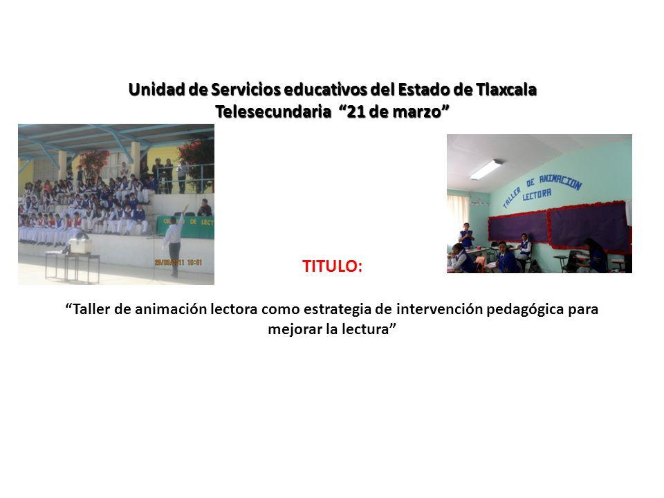 Unidad de Servicios educativos del Estado de Tlaxcala Telesecundaria 21 de marzo Unidad de Servicios educativos del Estado de Tlaxcala Telesecundaria 21 de marzo TITULO: Taller de animación lectora como estrategia de intervención pedagógica para mejorar la lectura