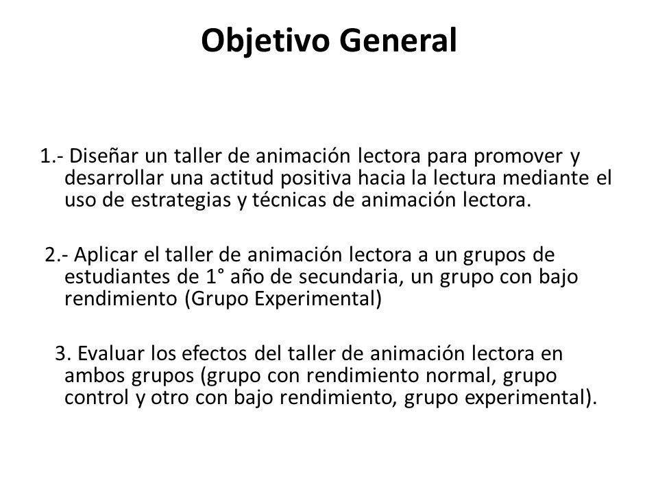 Objetivo General 1.- Diseñar un taller de animación lectora para promover y desarrollar una actitud positiva hacia la lectura mediante el uso de estra