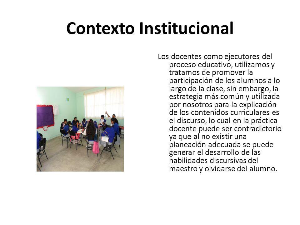Contexto Institucional Los docentes como ejecutores del proceso educativo, utilizamos y tratamos de promover la participación de los alumnos a lo larg