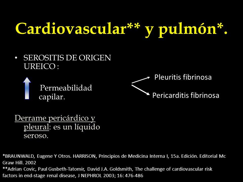 Cardiovascular** y pulmón*. SEROSITIS DE ORIGEN UREICO : Permeabilidad capilar. Derrame pericárdico y pleural: es un líquido seroso. Pleuritis fibrino