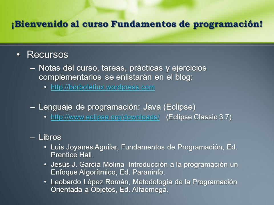RecursosRecursos –Notas del curso, tareas, prácticas y ejercicios complementarios se enlistarán en el blog: http://borboletiux.wordpress.comhttp://borboletiux.wordpress.comhttp://borboletiux.wordpress.com –Lenguaje de programación: Java (Eclipse) http://www.eclipse.org/downloads/ (Eclipse Classic 3.7)http://www.eclipse.org/downloads/ (Eclipse Classic 3.7)http://www.eclipse.org/downloads/ –Libros Luis Joyanes Aguilar, Fundamentos de Programación, Ed.