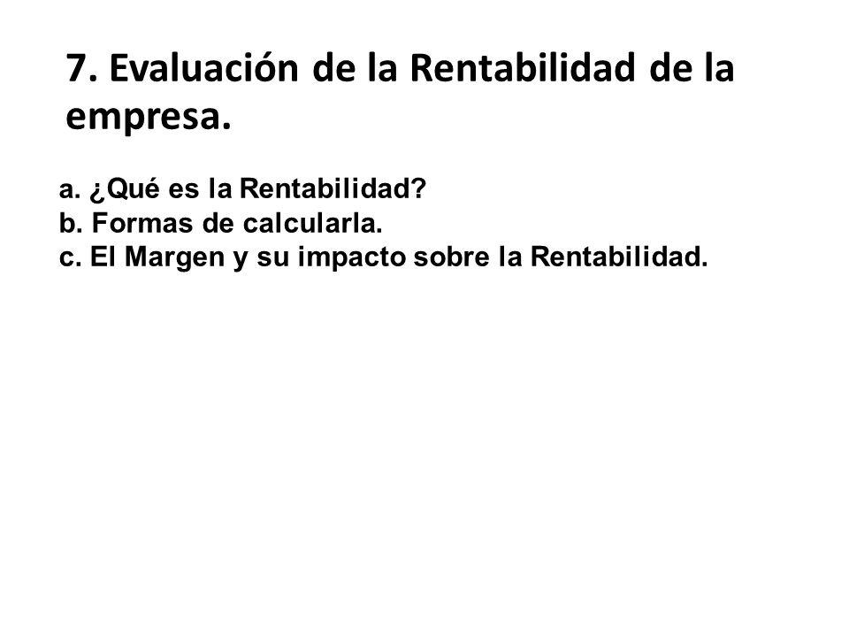 a. ¿Qué es la Rentabilidad? b. Formas de calcularla. c. El Margen y su impacto sobre la Rentabilidad. 7. Evaluación de la Rentabilidad de la empresa.