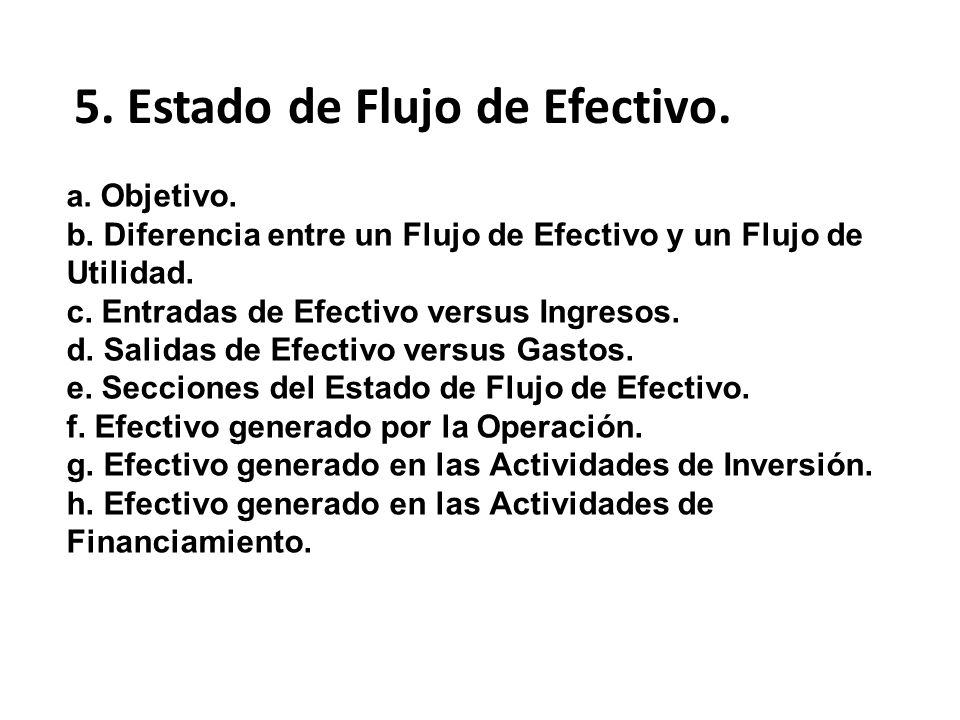 a. Objetivo. b. Diferencia entre un Flujo de Efectivo y un Flujo de Utilidad. c. Entradas de Efectivo versus Ingresos. d. Salidas de Efectivo versus G