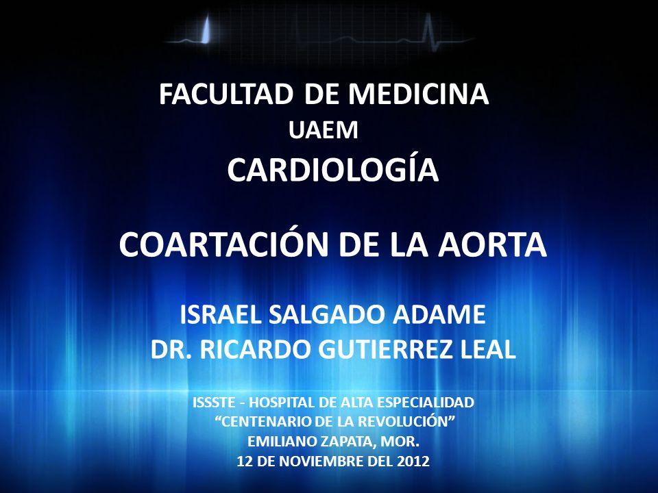 FACULTAD DE MEDICINA UAEM CARDIOLOGÍA COARTACIÓN DE LA AORTA ISRAEL SALGADO ADAME DR. RICARDO GUTIERREZ LEAL ISSSTE - HOSPITAL DE ALTA ESPECIALIDAD CE