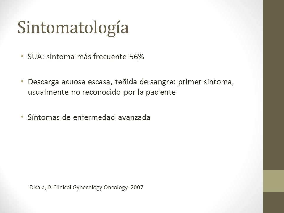 Sintomatología SUA: síntoma más frecuente 56% Descarga acuosa escasa, teñida de sangre: primer síntoma, usualmente no reconocido por la paciente Síntomas de enfermedad avanzada Disaia, P.