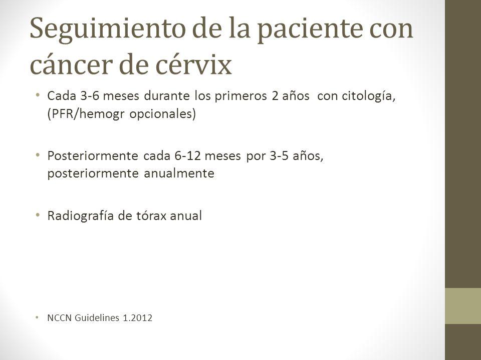 Seguimiento de la paciente con cáncer de cérvix Cada 3-6 meses durante los primeros 2 años con citología, (PFR/hemogr opcionales) Posteriormente cada 6-12 meses por 3-5 años, posteriormente anualmente Radiografía de tórax anual NCCN Guidelines 1.2012
