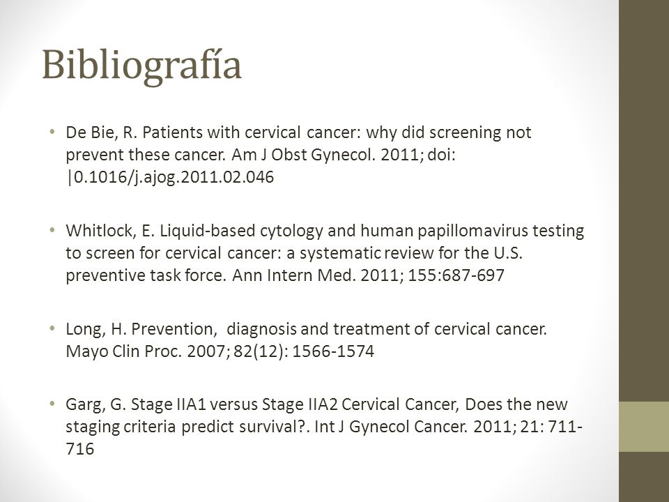 Bibliografía De Bie, R. Patients with cervical cancer: why did screening not prevent these cancer. Am J Obst Gynecol. 2011; doi: |0.1016/j.ajog.2011.0