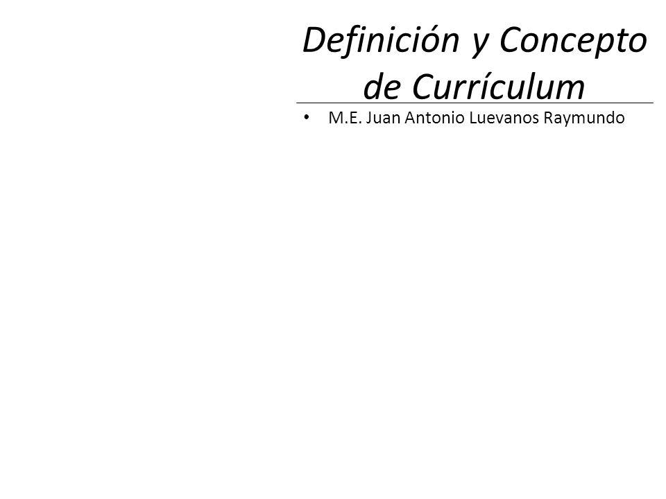 Definición y Concepto de Currículum M.E. Juan Antonio Luevanos Raymundo
