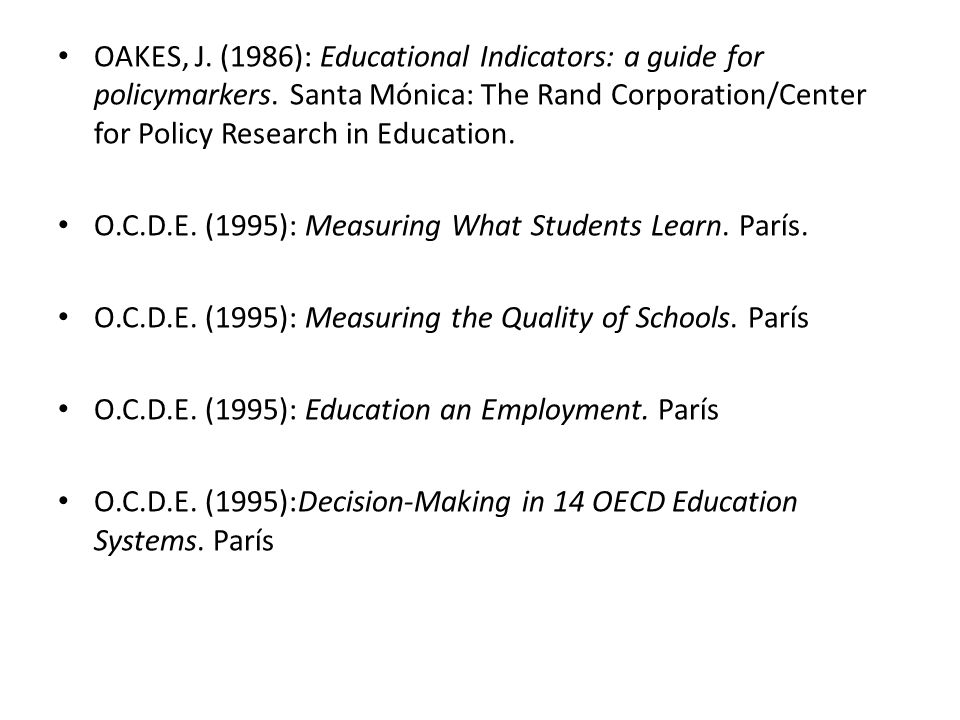 OAKES, J. (1986): Educational Indicators: a guide for policymarkers. Santa Mónica: The Rand Corporation/Center for Policy Research in Education. O.C.D