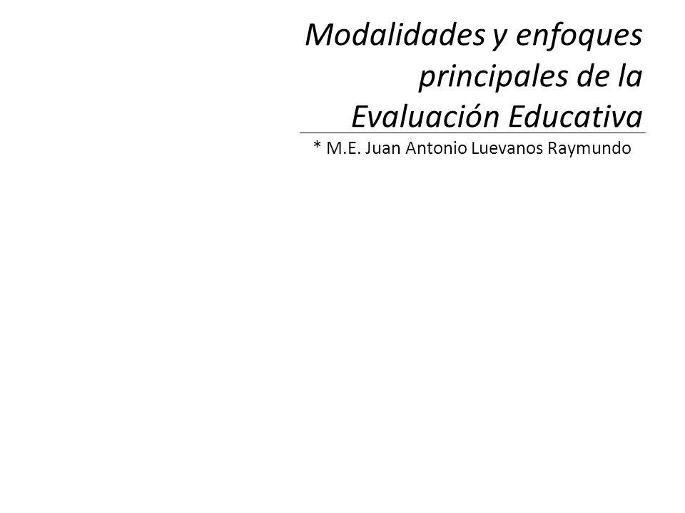 Modalidades y enfoques principales de la Evaluación Educativa * M.E. Juan Antonio Luevanos Raymundo