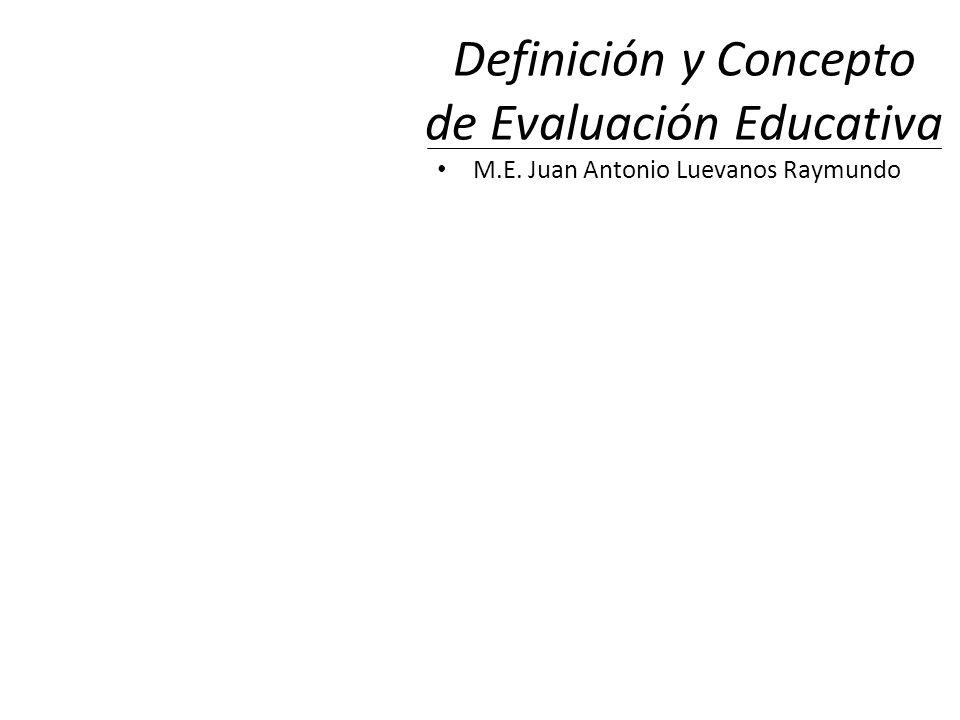 Definición y Concepto de Evaluación Educativa M.E. Juan Antonio Luevanos Raymundo