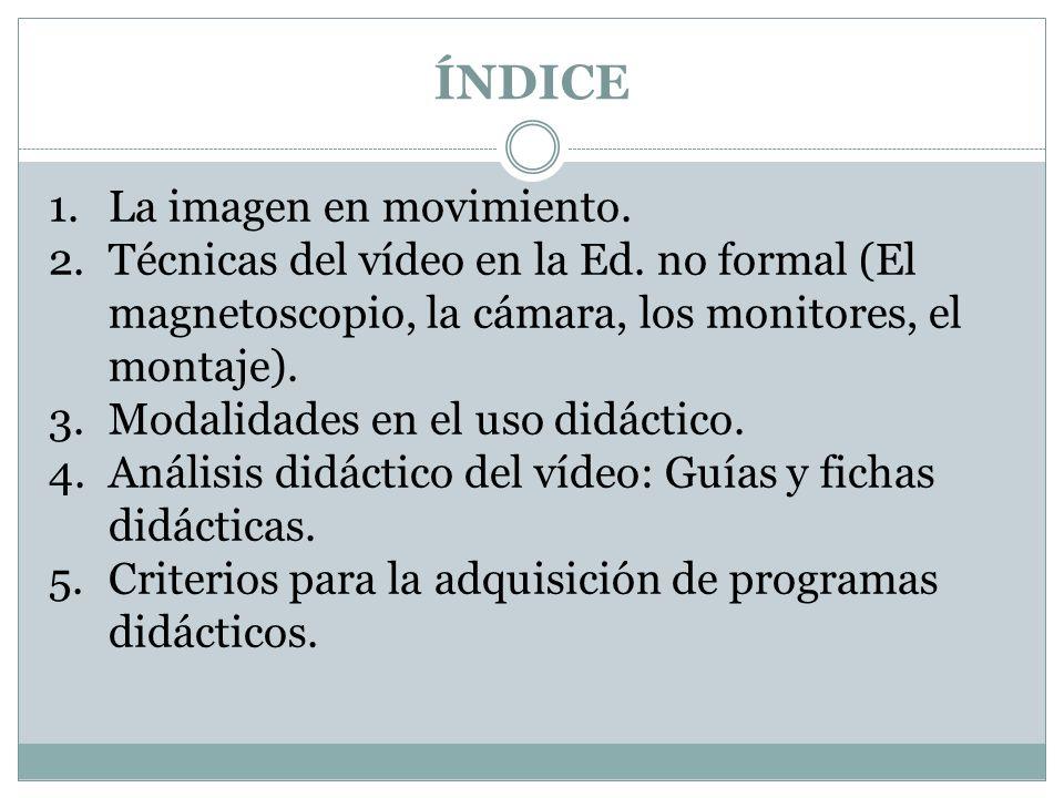 ÍNDICE 1.La imagen en movimiento. 2.Técnicas del vídeo en la Ed. no formal (El magnetoscopio, la cámara, los monitores, el montaje). 3.Modalidades en