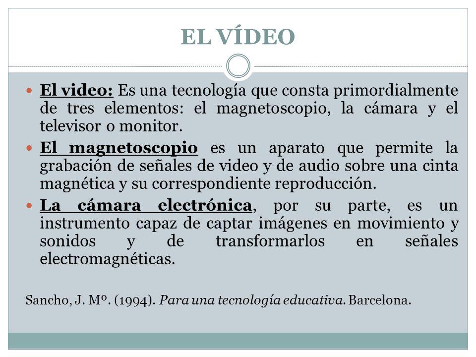 El video: Es una tecnología que consta primordialmente de tres elementos: el magnetoscopio, la cámara y el televisor o monitor. El magnetoscopio es un