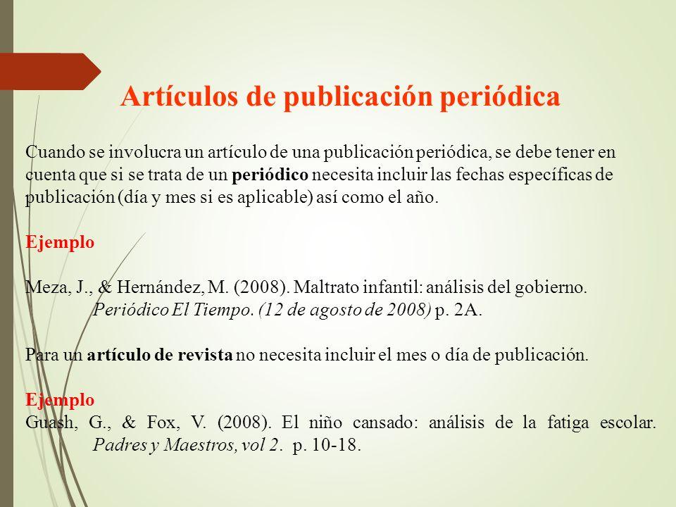 Artículos de publicación periódica Cuando se involucra un artículo de una publicación periódica, se debe tener en cuenta que si se trata de un periódico necesita incluir las fechas específicas de publicación (día y mes si es aplicable) así como el año.