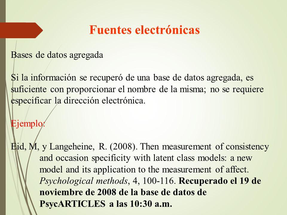 Fuentes electrónicas Bases de datos agregada Si la información se recuperó de una base de datos agregada, es suficiente con proporcionar el nombre de la misma; no se requiere especificar la dirección electrónica.