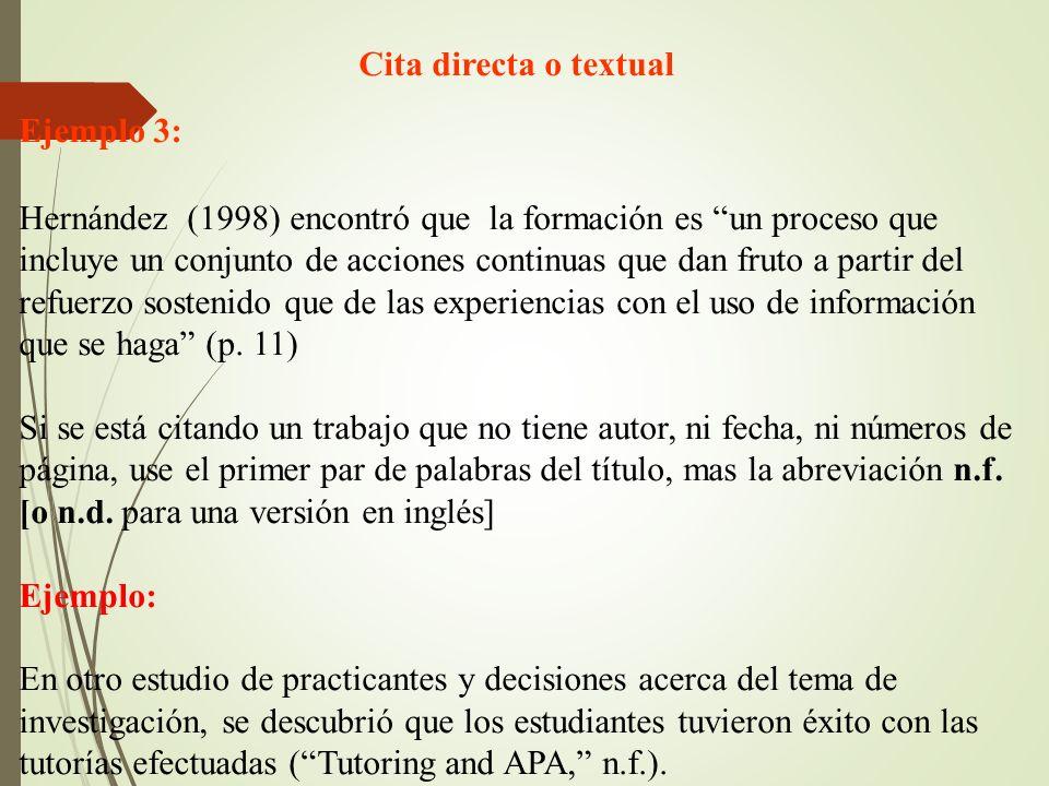 Cita directa o textual Ejemplo 3: Hernández (1998) encontró que la formación es un proceso que incluye un conjunto de acciones continuas que dan fruto a partir del refuerzo sostenido que de las experiencias con el uso de información que se haga (p.