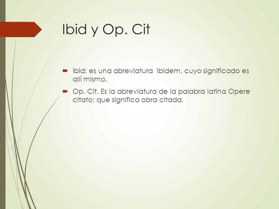 Ibid y Op. Cit Ibid: es una abreviatura ibidem, cuyo significado es allí mismo. Op. Cit. Es la abreviatura de la palabra latina Opere citato; que sign