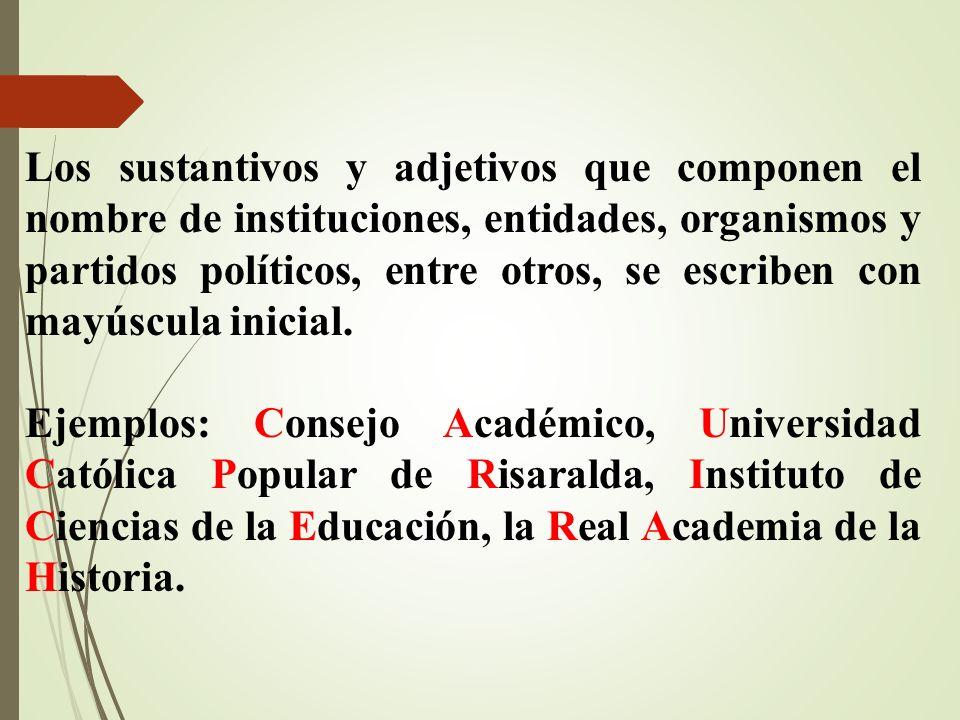 Los sustantivos y adjetivos que componen el nombre de instituciones, entidades, organismos y partidos políticos, entre otros, se escriben con mayúscul