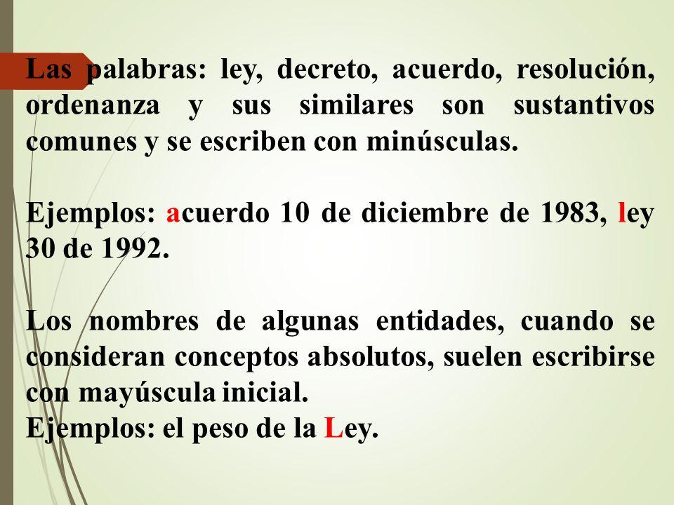 Las palabras: ley, decreto, acuerdo, resolución, ordenanza y sus similares son sustantivos comunes y se escriben con minúsculas. Ejemplos: acuerdo 10