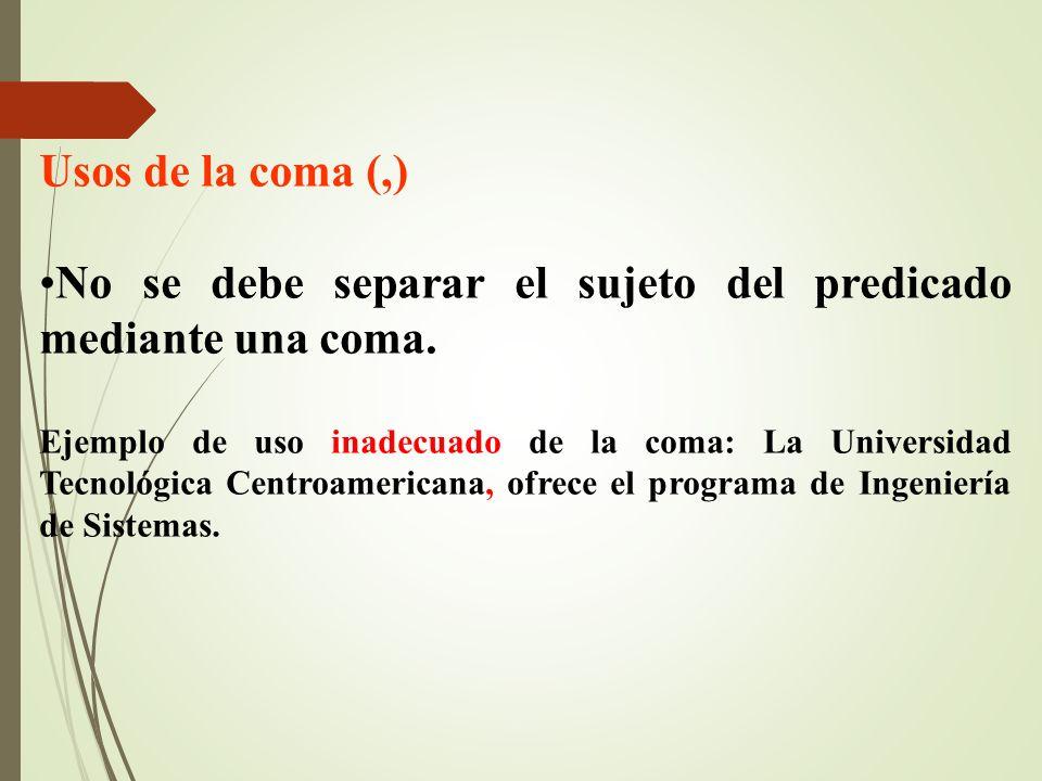 Usos de la coma (,) No se debe separar el sujeto del predicado mediante una coma. Ejemplo de uso inadecuado de la coma: La Universidad Tecnológica Cen