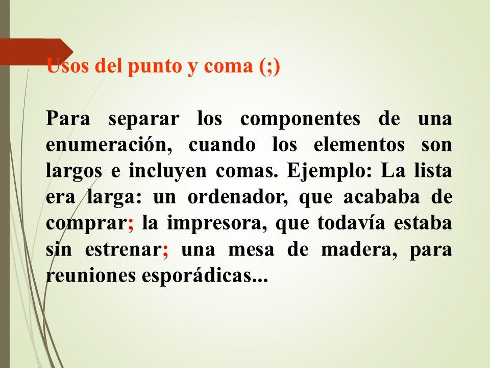 Usos del punto y coma (;) Para separar los componentes de una enumeración, cuando los elementos son largos e incluyen comas. Ejemplo: La lista era lar