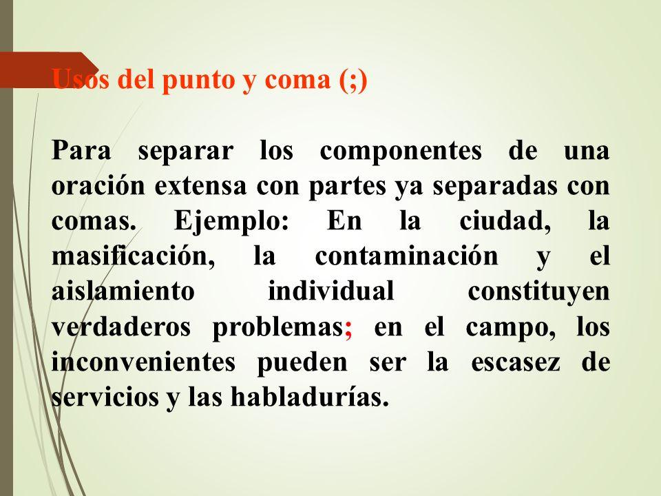 Usos del punto y coma (;) Para separar los componentes de una oración extensa con partes ya separadas con comas. Ejemplo: En la ciudad, la masificació
