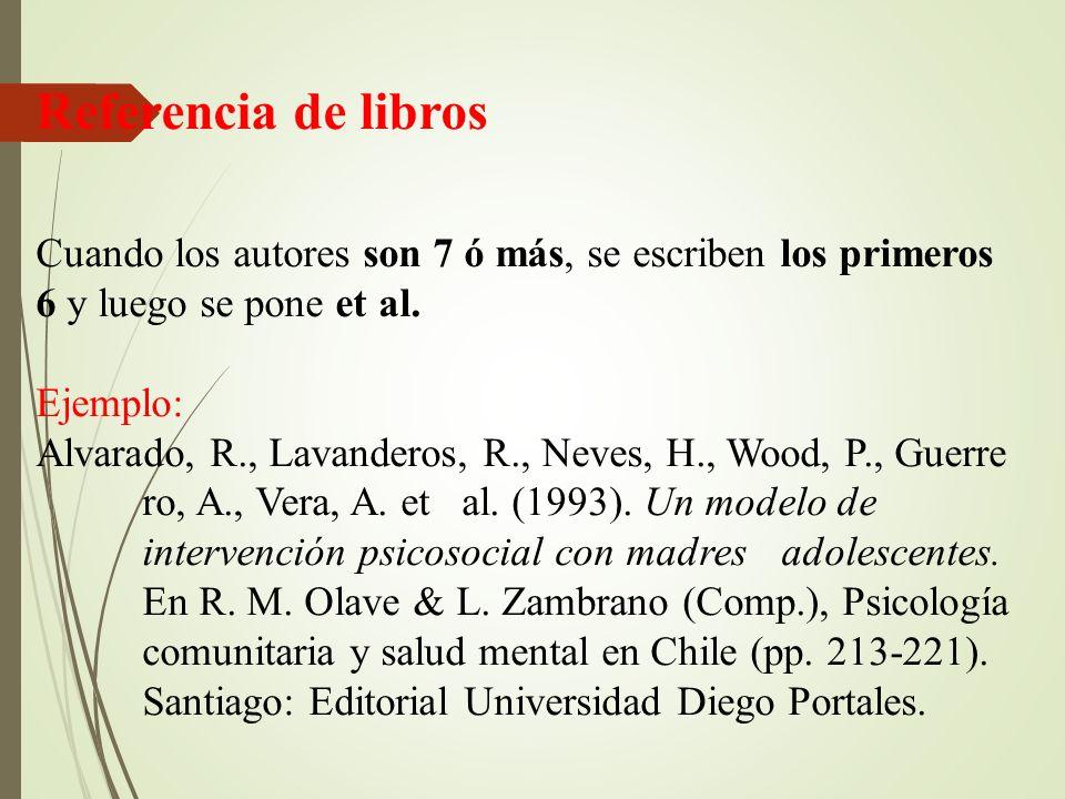 Referencia de libros Cuando los autores son 7 ó más, se escriben los primeros 6 y luego se pone et al. Ejemplo: Alvarado, R., Lavanderos, R., Neves, H