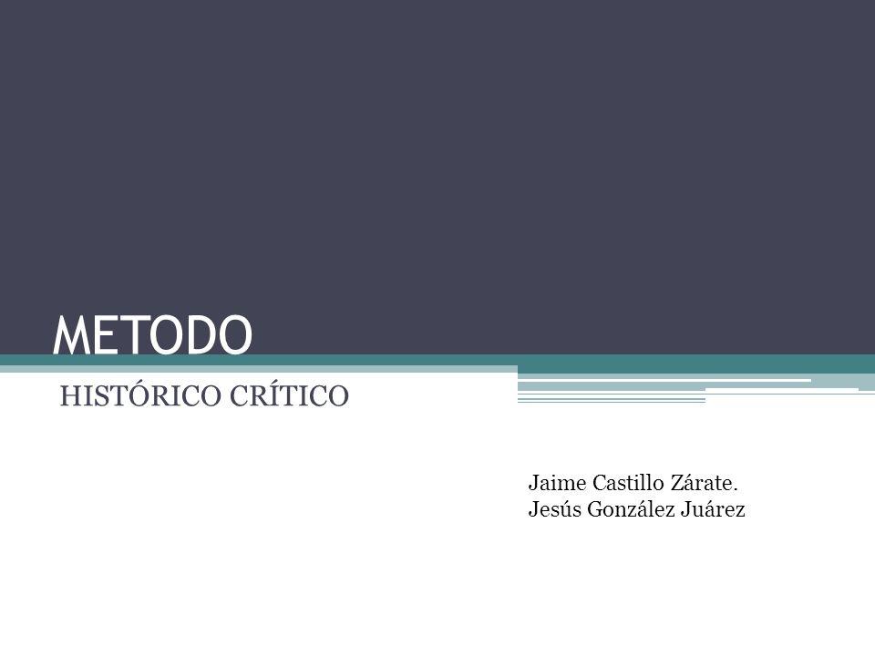 METODO HISTÓRICO CRÍTICO Jaime Castillo Zárate. Jesús González Juárez
