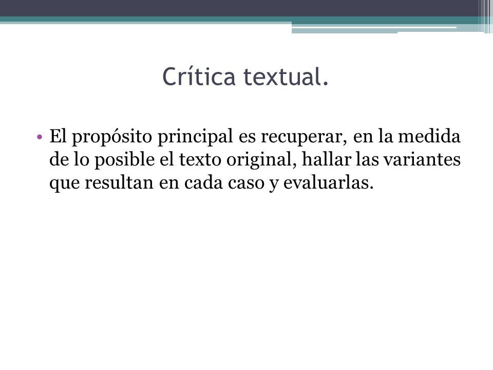 Crítica textual. El propósito principal es recuperar, en la medida de lo posible el texto original, hallar las variantes que resultan en cada caso y e