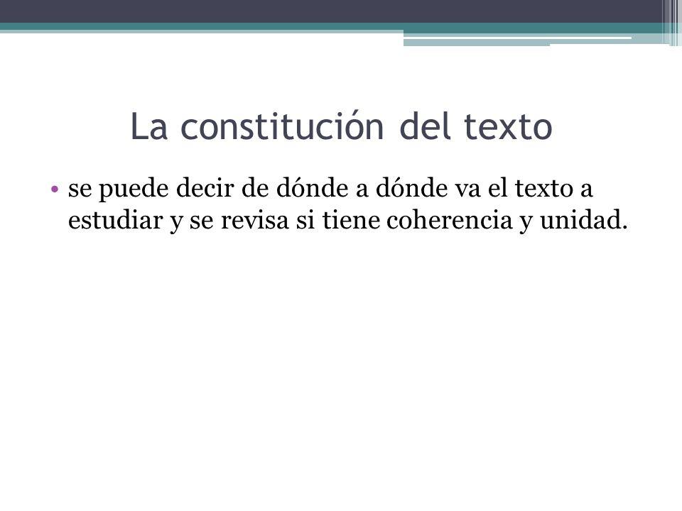 La constitución del texto se puede decir de dónde a dónde va el texto a estudiar y se revisa si tiene coherencia y unidad.