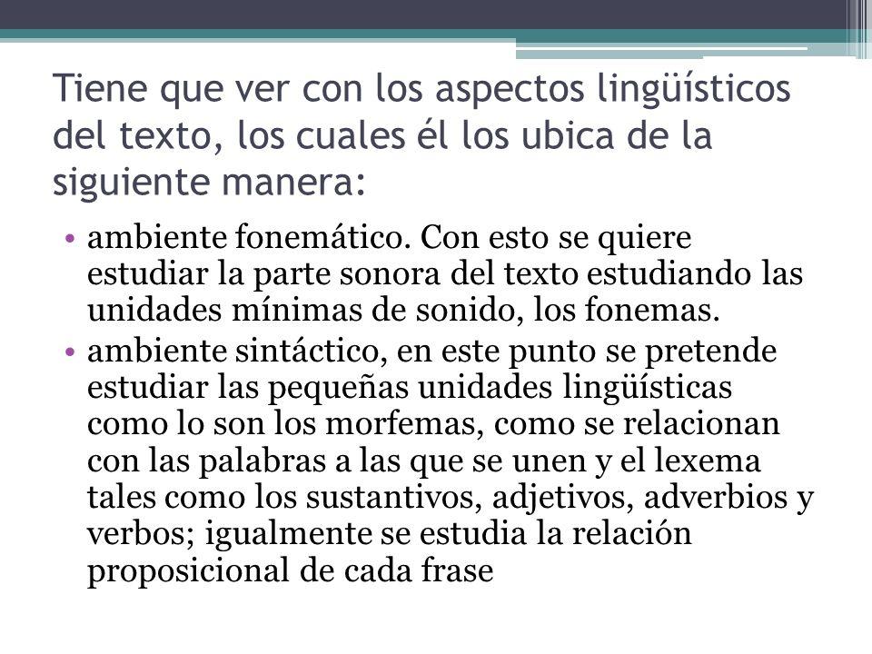 Tiene que ver con los aspectos lingüísticos del texto, los cuales él los ubica de la siguiente manera: ambiente fonemático. Con esto se quiere estudia