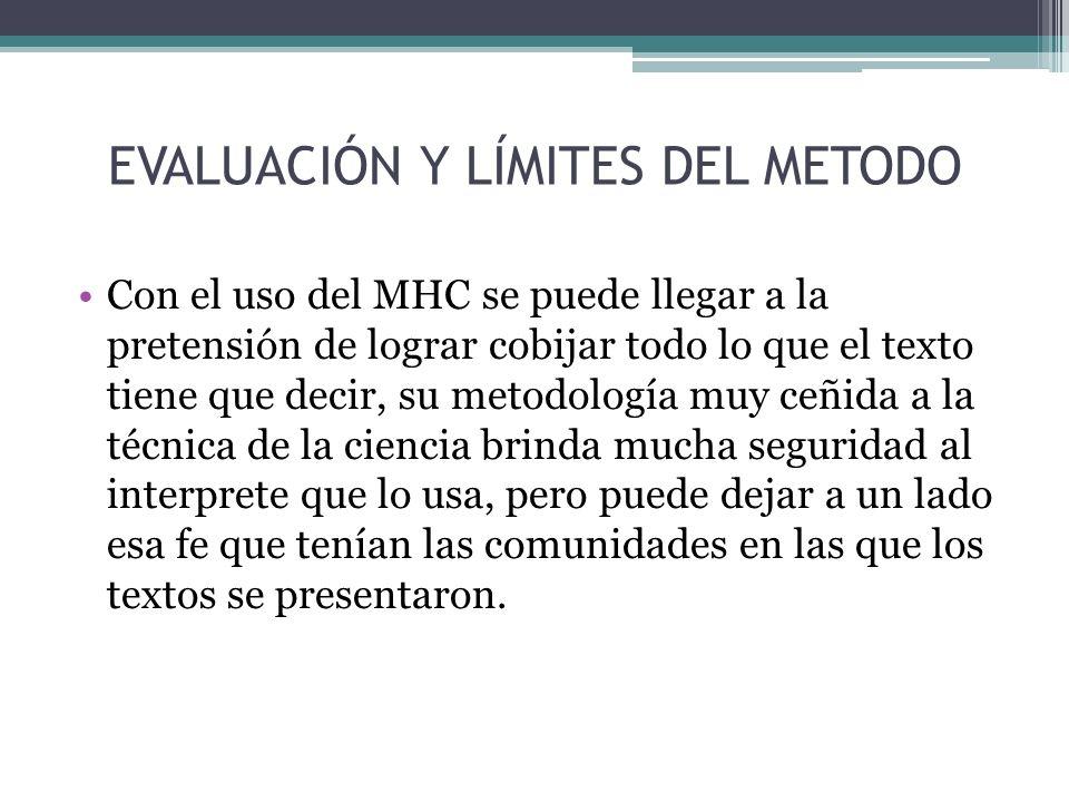 EVALUACIÓN Y LÍMITES DEL METODO Con el uso del MHC se puede llegar a la pretensión de lograr cobijar todo lo que el texto tiene que decir, su metodolo