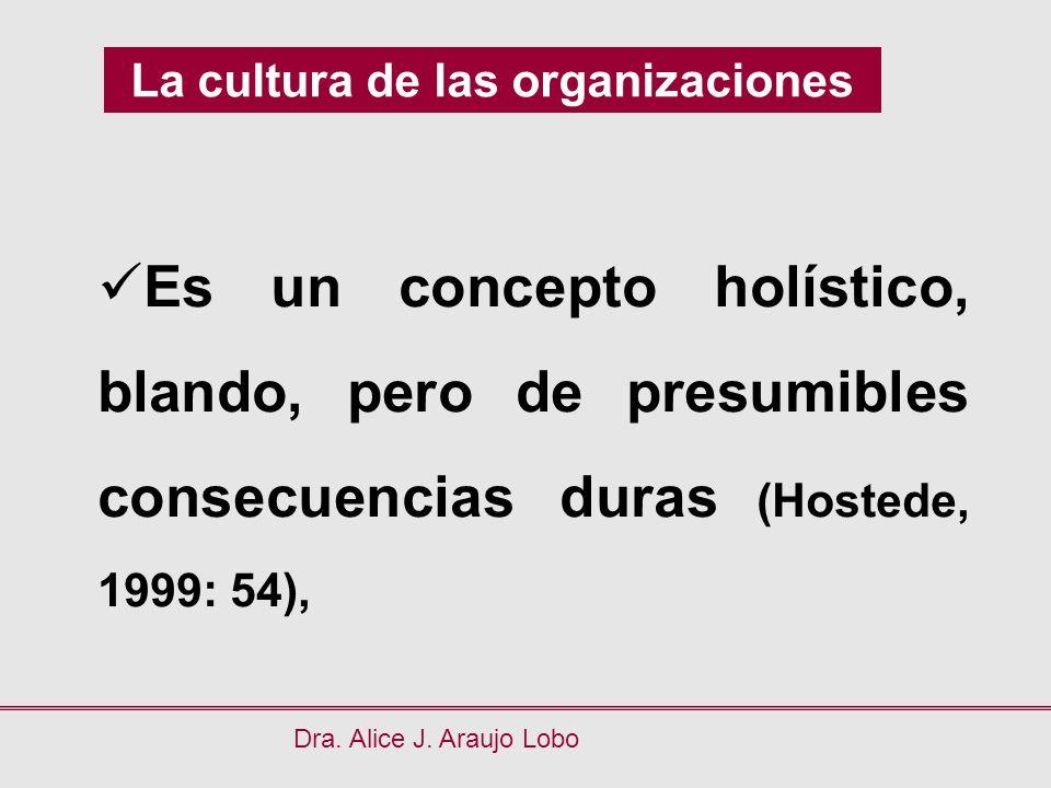 La cultura de las organizaciones Es un concepto holístico, blando, pero de presumibles consecuencias duras (Hostede, 1999: 54), Dra. Alice J. Araujo L
