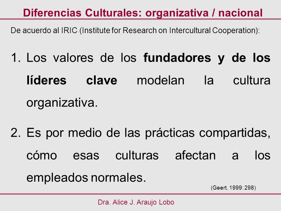 Diferencias Culturales: organizativa / nacional Dra. Alice J. Araujo Lobo (Geert, 1999: 298) De acuerdo al IRIC (Institute for Research on Intercultur