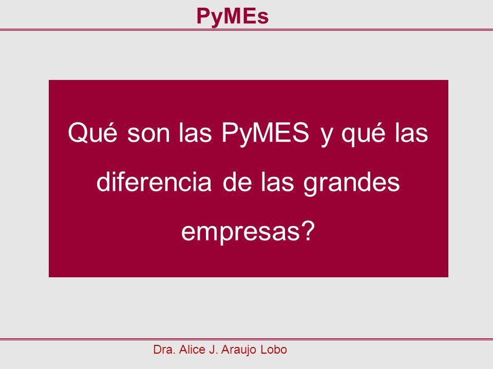 Qué son las PyMES y qué las diferencia de las grandes empresas? Dra. Alice J. Araujo Lobo PyMEs