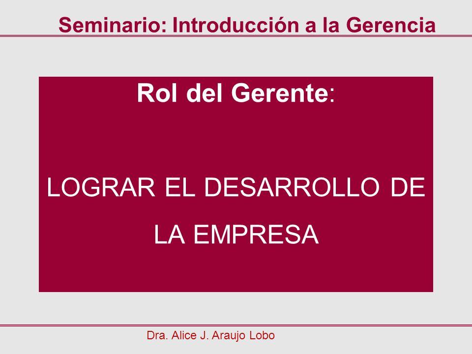Rol del Gerente: LOGRAR EL DESARROLLO DE LA EMPRESA Dra. Alice J. Araujo Lobo Seminario: Introducción a la Gerencia
